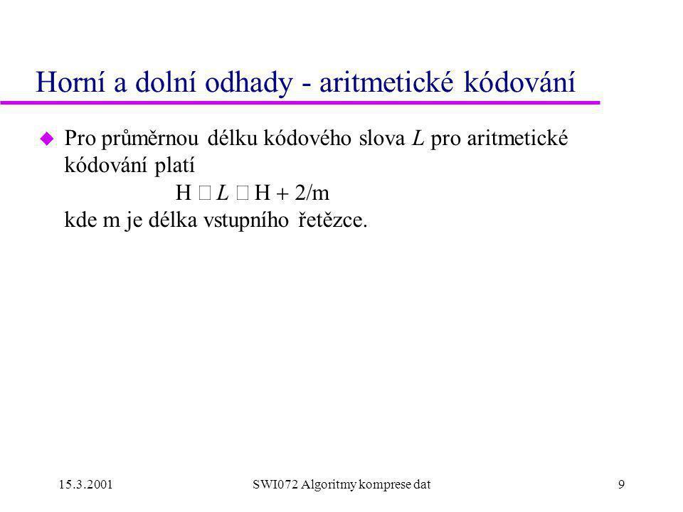 15.3.2001SWI072 Algoritmy komprese dat9 Horní a dolní odhady - aritmetické kódování  Pro průměrnou délku kódového slova L pro aritmetické kódování platí H  L  m kde m je délka vstupního řetězce.