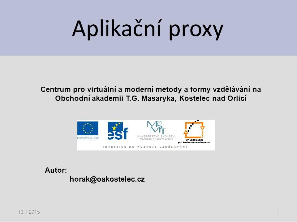 Aplikační proxy 13.1.20151 Centrum pro virtuální a moderní metody a formy vzdělávání na Obchodní akademii T.G. Masaryka, Kostelec nad Orlicí Autor: ho