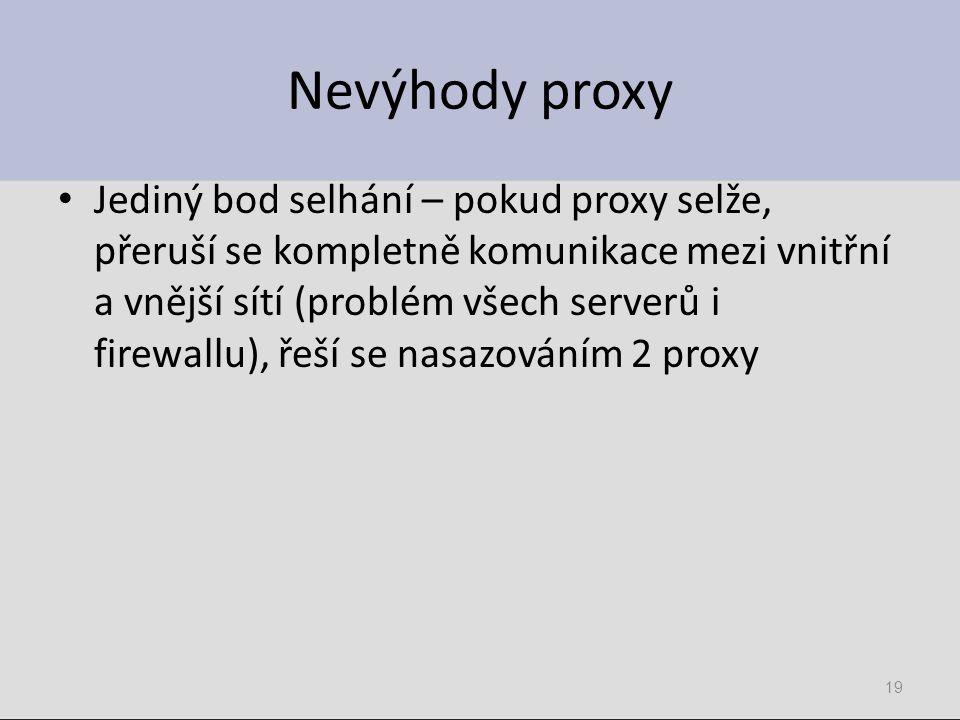 Nevýhody proxy Jediný bod selhání – pokud proxy selže, přeruší se kompletně komunikace mezi vnitřní a vnější sítí (problém všech serverů i firewallu),