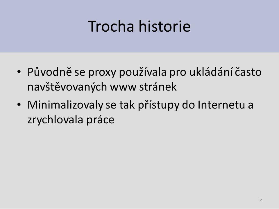 Trocha historie Původně se proxy používala pro ukládání často navštěvovaných www stránek Minimalizovaly se tak přístupy do Internetu a zrychlovala prá