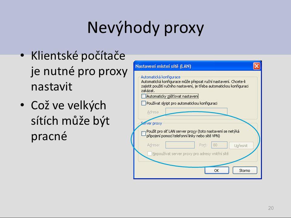 Nevýhody proxy Klientské počítače je nutné pro proxy nastavit Což ve velkých sítích může být pracné 20