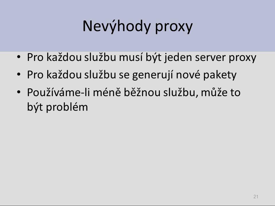 Nevýhody proxy Pro každou službu musí být jeden server proxy Pro každou službu se generují nové pakety Používáme-li méně běžnou službu, může to být problém 21