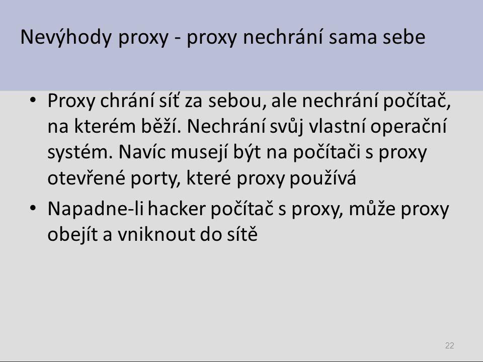 Nevýhody proxy - proxy nechrání sama sebe Proxy chrání síť za sebou, ale nechrání počítač, na kterém běží. Nechrání svůj vlastní operační systém. Naví