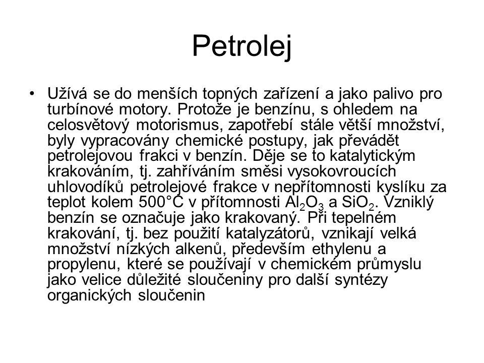 Petrolej Užívá se do menších topných zařízení a jako palivo pro turbínové motory. Protože je benzínu, s ohledem na celosvětový motorismus, zapotřebí s