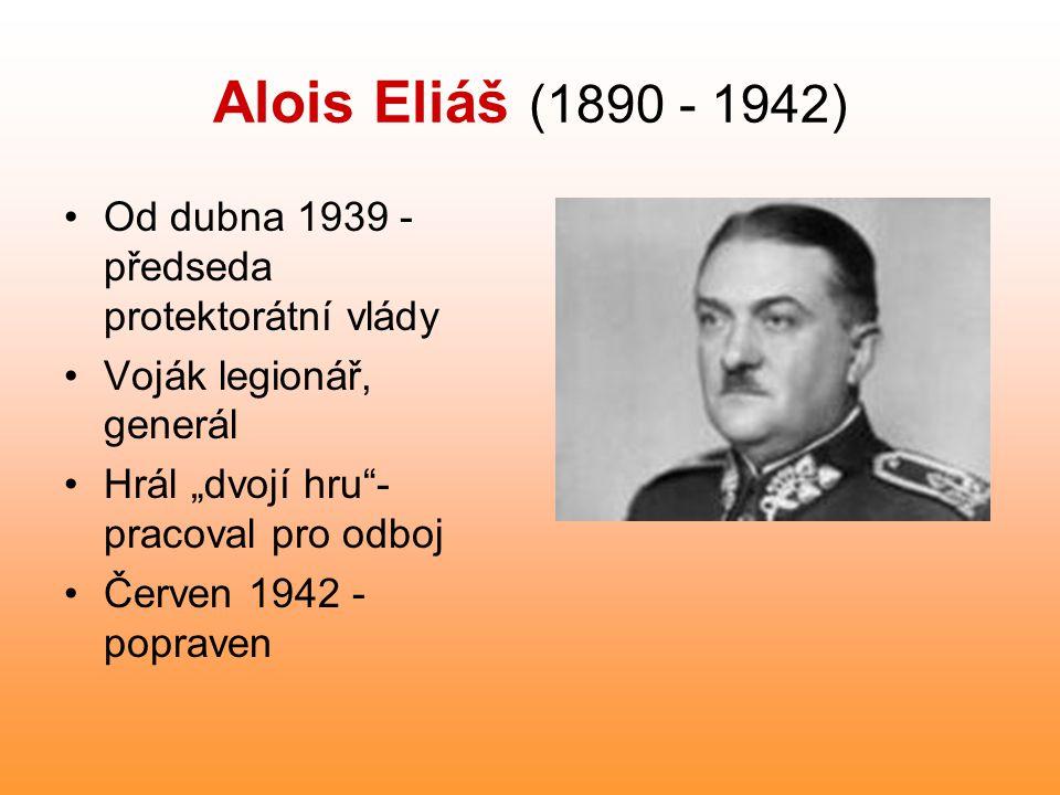 """Alois Eliáš (1890 - 1942) Od dubna 1939 - předseda protektorátní vlády Voják legionář, generál Hrál """"dvojí hru""""- pracoval pro odboj Červen 1942 - popr"""