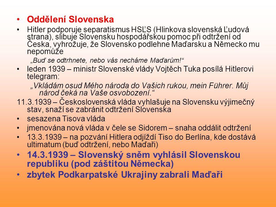 """Oddělení Slovenska Hitler podporuje separatismus HSĽS (Hlinkova slovenská Ľudová strana), slibuje Slovensku hospodářskou pomoc při odtržení od Česka, vyhrožuje, že Slovensko podlehne Maďarsku a Německo mu nepomůže """"Buď se odtrhnete, nebo vás necháme Maďarům! leden 1939 – ministr Slovenské vlády Vojtěch Tuka posílá Hitlerovi telegram: """"Vkládám osud Mého národa do Vašich rukou, mein Führer."""