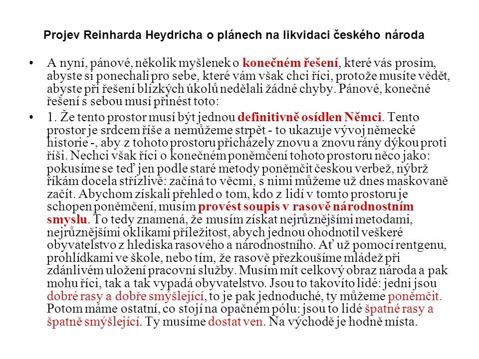 Projev Reinharda Heydricha o plánech na likvidaci českého národa A nyní, pánové, několik myšlenek o konečném řešení, které vás prosím, abyste si ponechali pro sebe, které vám však chci říci, protože musíte vědět, abyste při řešení blízkých úkolů nedělali žádné chyby.