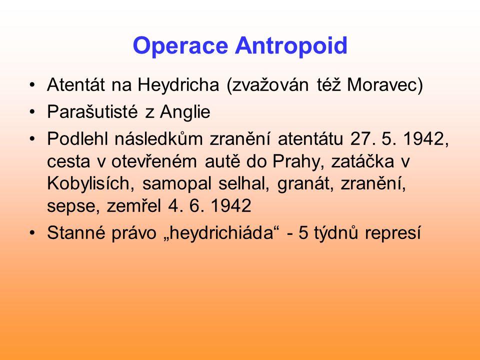 Operace Antropoid Atentát na Heydricha (zvažován též Moravec) Parašutisté z Anglie Podlehl následkům zranění atentátu 27. 5. 1942, cesta v otevřeném a