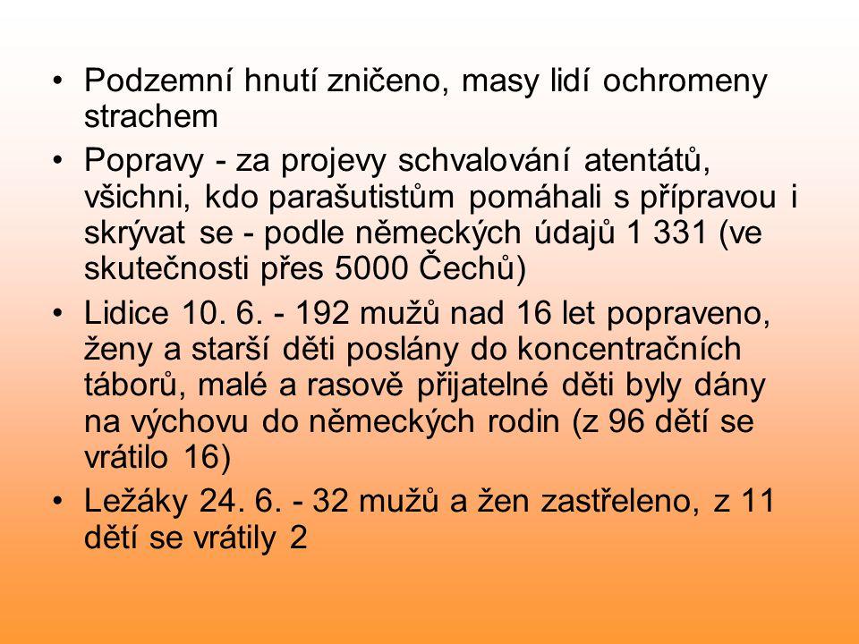 Podzemní hnutí zničeno, masy lidí ochromeny strachem Popravy - za projevy schvalování atentátů, všichni, kdo parašutistům pomáhali s přípravou i skrývat se - podle německých údajů 1 331 (ve skutečnosti přes 5000 Čechů) Lidice 10.