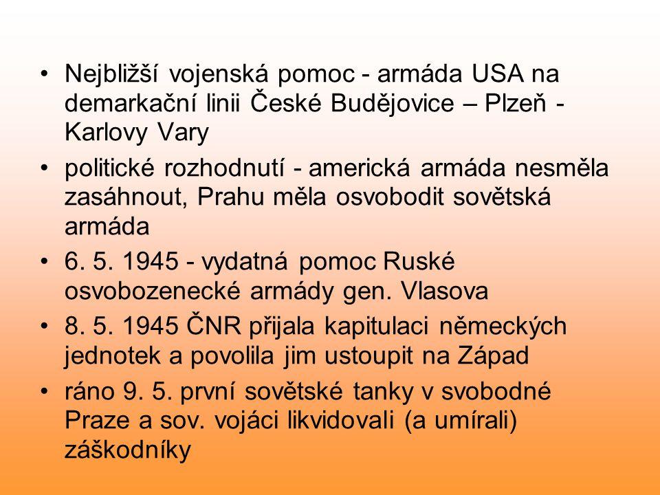Nejbližší vojenská pomoc - armáda USA na demarkační linii České Budějovice – Plzeň - Karlovy Vary politické rozhodnutí - americká armáda nesměla zasáhnout, Prahu měla osvobodit sovětská armáda 6.