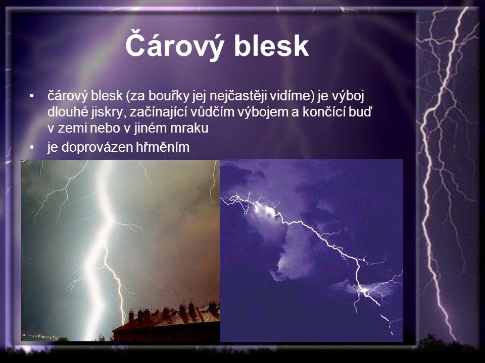 Čárový blesk čárový blesk (za bouřky jej nejčastěji vidíme) je výboj dlouhé jiskry, začínající vůdčím výbojem a končící buď v zemi nebo v jiném mraku je doprovázen hřměním
