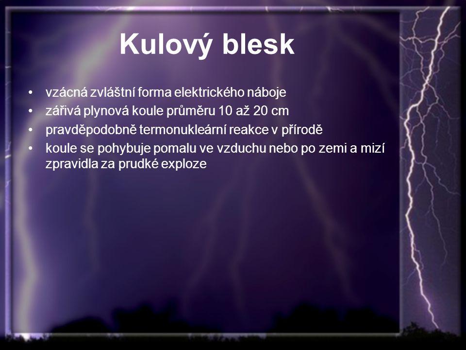 Kulový blesk vzácná zvláštní forma elektrického náboje zářivá plynová koule průměru 10 až 20 cm pravděpodobně termonukleární reakce v přírodě koule se pohybuje pomalu ve vzduchu nebo po zemi a mizí zpravidla za prudké exploze