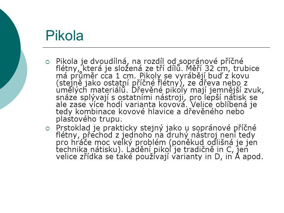 Pikola  Pikola je dvoudílná, na rozdíl od sopránové příčné flétny, která je složená ze tří dílů. Měří 32 cm, trubice má průměr cca 1 cm. Pikoly se vy