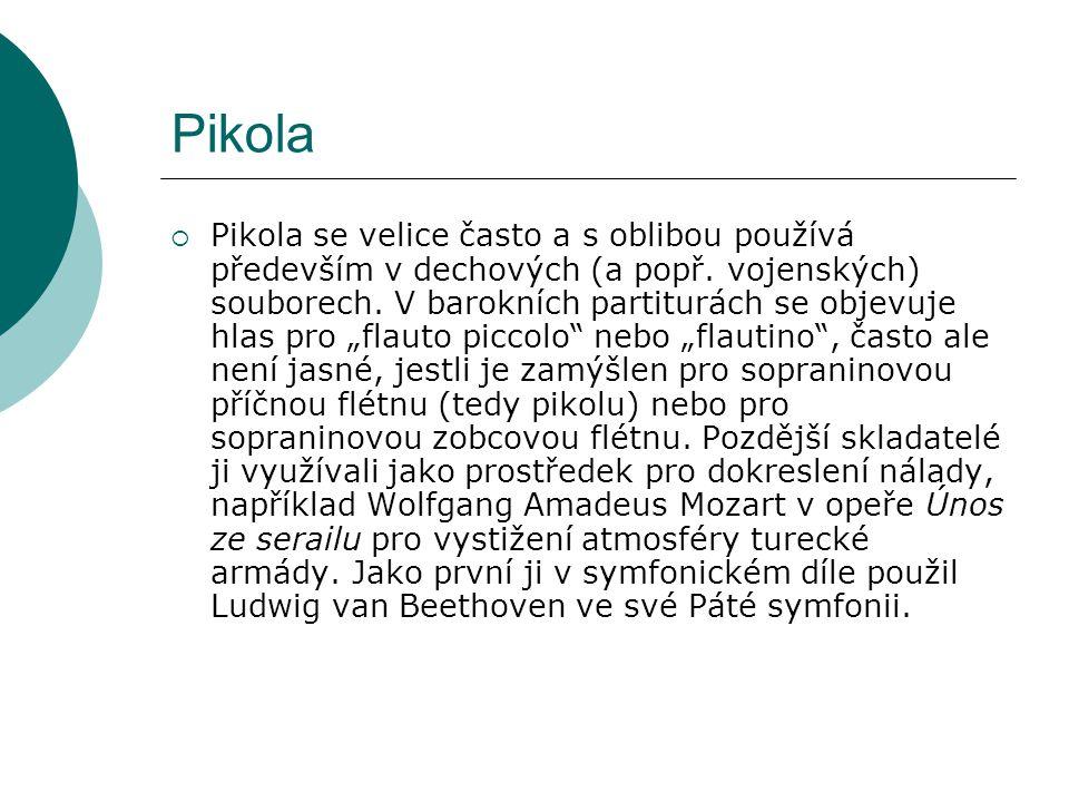 Pikola  Pikola se velice často a s oblibou používá především v dechových (a popř. vojenských) souborech. V barokních partiturách se objevuje hlas pro