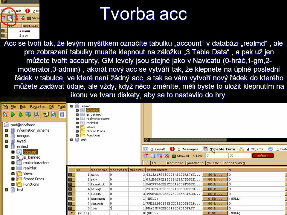"""Tvorba acc Acc se tvoří tak, že levým myšítkem označíte tabulku """"account v databázi """"realmd , ale pro zobrazení tabulky musíte klepnout na záložku """"3 Table Data , a pak už jen můžete tvořit accounty, GM levely jsou stejné jako v Navicatu (0-hráč,1-gm,2- moderator,3-admin), akorát nový acc se vytváří tak, že klepnete na úplně poslední řádek v tabulce, ve které není žádný acc, a tak se vám vytvoří nový řádek do kterého můžete zadávat údaje, ale vždy, když něco změníte, měli byste to uložit klepnutím na ikonu ve tvaru diskety, aby se to nastavilo do hry."""