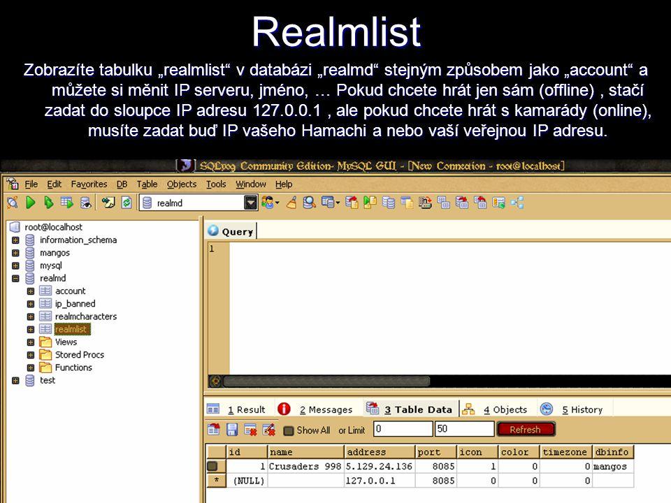 """Realmlist Zobrazíte tabulku """"realmlist v databázi """"realmd stejným způsobem jako """"account a můžete si měnit IP serveru, jméno, … Pokud chcete hrát jen sám (offline), stačí zadat do sloupce IP adresu 127.0.0.1, ale pokud chcete hrát s kamarády (online), musíte zadat buď IP vašeho Hamachi a nebo vaší veřejnou IP adresu."""