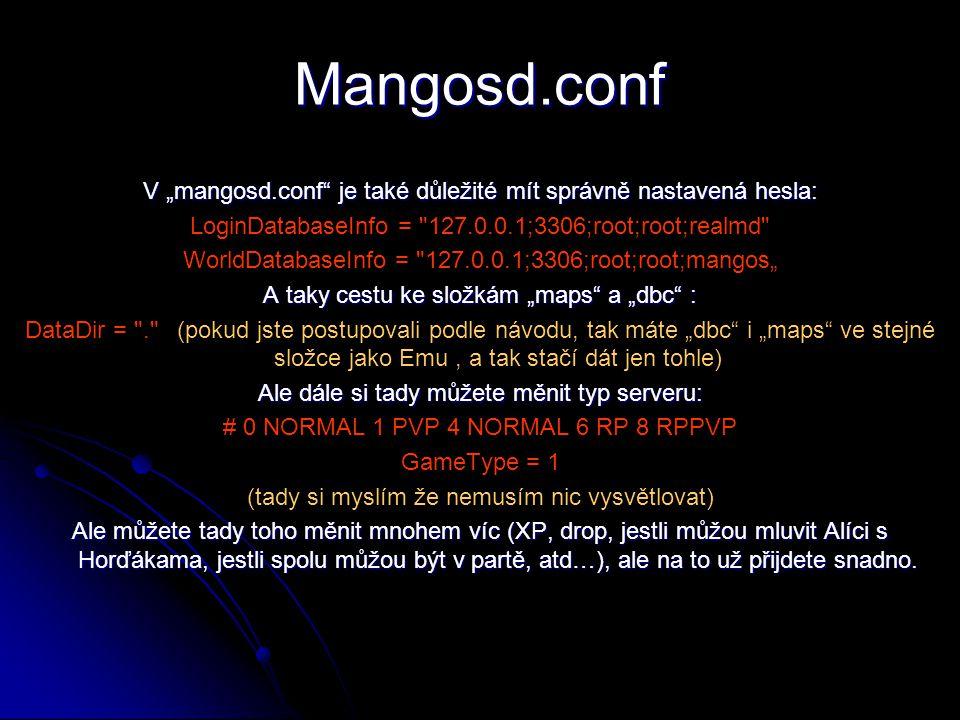 """Mangosd.conf V """"mangosd.conf je také důležité mít správně nastavená hesla: LoginDatabaseInfo = 127.0.0.1;3306;root;root;realmd WorldDatabaseInfo = 127.0.0.1;3306;root;root;mangos"""" A taky cestu ke složkám """"maps a """"dbc : DataDir = . (pokud jste postupovali podle návodu, tak máte """"dbc i """"maps ve stejné složce jako Emu, a tak stačí dát jen tohle) Ale dále si tady můžete měnit typ serveru: # 0 NORMAL 1 PVP 4 NORMAL 6 RP 8 RPPVP GameType = 1 (tady si myslím že nemusím nic vysvětlovat) Ale můžete tady toho měnit mnohem víc (XP, drop, jestli můžou mluvit Alíci s Horďákama, jestli spolu můžou být v partě, atd…), ale na to už přijdete snadno."""