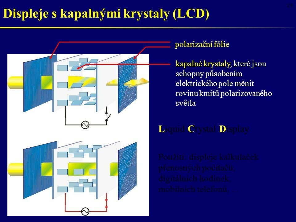 24 Displeje s kapalnými krystaly (LCD) Liquid Crystal Display Použití: displeje kalkulaček přenosných počítačů, digitálních hodinek, mobilních telefonů,...