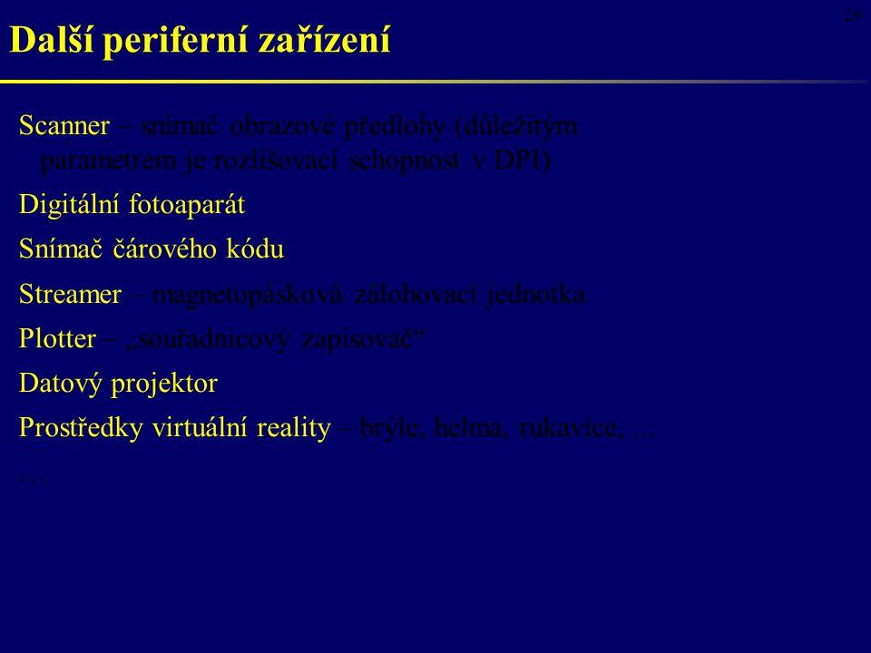 """29 Další periferní zařízení Scanner – snímač obrazové předlohy (důležitým parametrem je rozlišovací schopnost v DPI) Digitální fotoaparát Snímač čárového kódu Streamer – magnetopásková zálohovací jednotka Plotter – """"souřadnicový zapisovač Datový projektor Prostředky virtuální reality – brýle, helma, rukavice,......"""