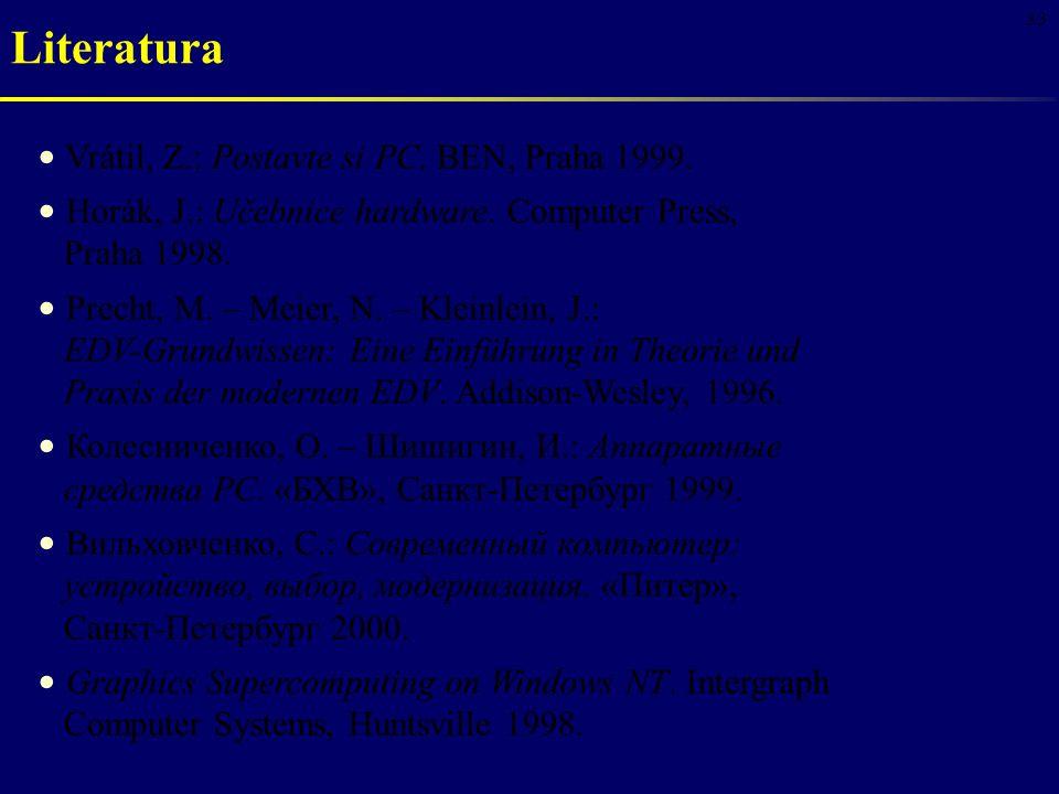 33 Vrátil, Z.: Postavte si PC. BEN, Praha 1999. Horák, J.: Učebnice hardware. Computer Press, Praha 1998. Precht, M. – Meier, N. – Kleinlein, J.: EDV-