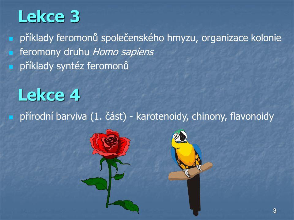 14 Semiochemikálie ( chemická řeč, přenos informace mezi organismy ) Feromony  (nésti)  (vzrušovat) (Karlson a Lüscher, 1959) mezi jedinci stejného druhu Feromony  (nésti)  (vzrušovat) (Karlson a Lüscher, 1959) mezi jedinci stejného druhu Allelochemikálie kairomony, allomony synomony mezi různými druhy Allelochemikálie kairomony, allomony synomony mezi různými druhy buňky (imunitní odpověď) hmyz (sexuální chování, regulace sociálního života) bakterie (chemotaxe) obratlovci (dominance, označení teritoria) řasy (atrakce pohlavních buněk, gamet) člověk (imunita, sexuální chování) rostliny (lákání opylovačů) buňky (imunitní odpověď) hmyz (sexuální chování, regulace sociálního života) bakterie (chemotaxe) obratlovci (dominance, označení teritoria) řasy (atrakce pohlavních buněk, gamet) člověk (imunita, sexuální chování) rostliny (lákání opylovačů)