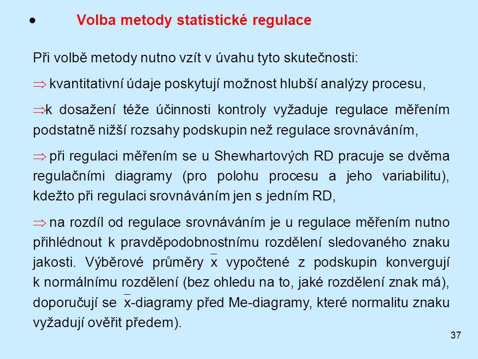 37  Volba metody statistické regulace Při volbě metody nutno vzít v úvahu tyto skutečnosti:  kvantitativní údaje poskytují možnost hlubší analýzy procesu,  k dosažení téže účinnosti kontroly vyžaduje regulace měřením podstatně nižší rozsahy podskupin než regulace srovnáváním,  při regulaci měřením se u Shewhartových RD pracuje se dvěma regulačními diagramy (pro polohu procesu a jeho variabilitu), kdežto při regulaci srovnáváním jen s jedním RD,  na rozdíl od regulace srovnáváním je u regulace měřením nutno přihlédnout k pravděpodobnostnímu rozdělení sledovaného znaku jakosti.