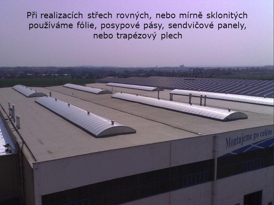Při realizacích střech rovných, nebo mírně sklonitých používáme fólie, posypové pásy, sendvičové panely, nebo trapézový plech