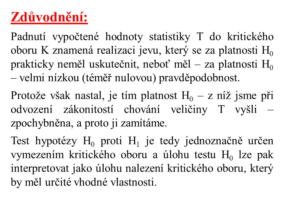 Zdůvodnění: Padnutí vypočtené hodnoty statistiky T do kritického oboru K znamená realizaci jevu, který se za platnosti H 0 prakticky neměl uskutečnit, neboť měl – za platnosti H 0 – velmi nízkou (téměř nulovou) pravděpodobnost.
