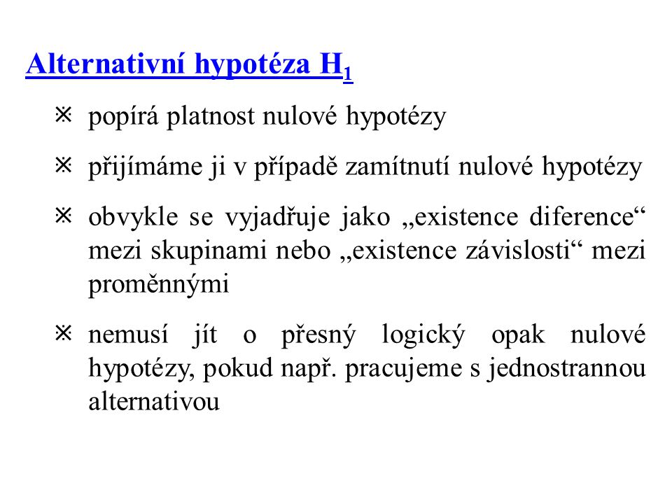 """Alternativní hypotéza H 1  popírá platnost nulové hypotézy  přijímáme ji v případě zamítnutí nulové hypotézy  obvykle se vyjadřuje jako """"existence diference mezi skupinami nebo """"existence závislosti mezi proměnnými  nemusí jít o přesný logický opak nulové hypotézy, pokud např."""