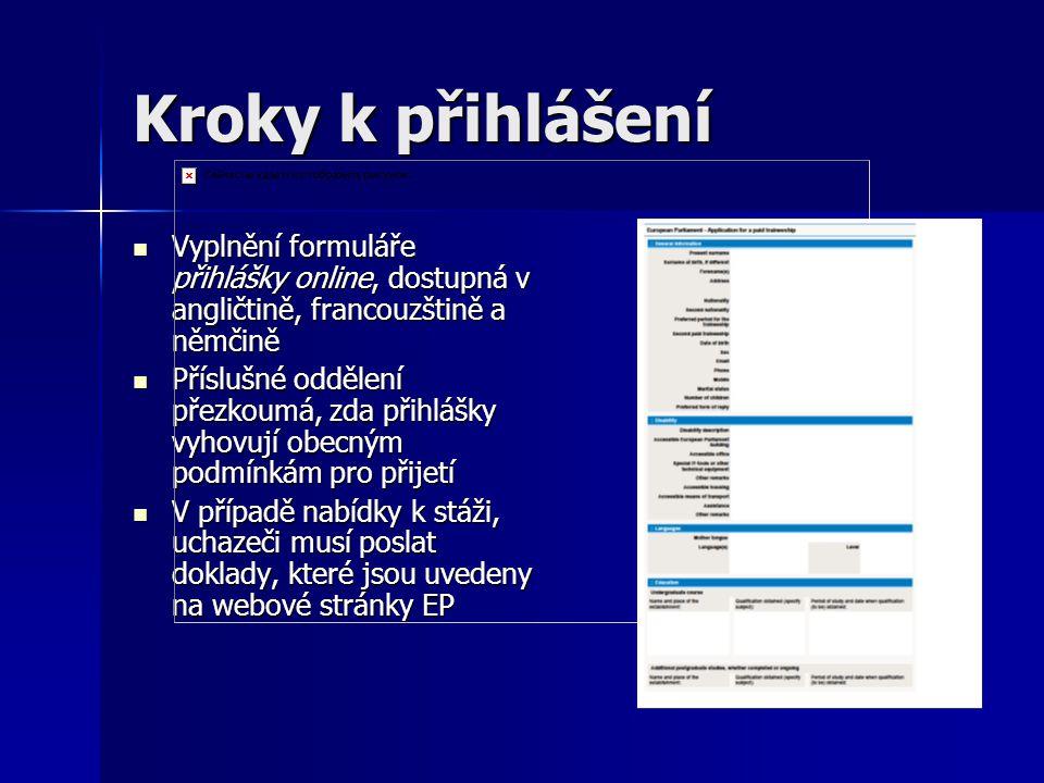 Kroky k přihlášení Vyplnění formuláře přihlášky online, dostupná v angličtině, francouzštině a němčině Vyplnění formuláře přihlášky online, dostupná v angličtině, francouzštině a němčině Příslušné oddělení přezkoumá, zda přihlášky vyhovují obecným podmínkám pro přijetí Příslušné oddělení přezkoumá, zda přihlášky vyhovují obecným podmínkám pro přijetí V případě nabídky k stáži, uchazeči musí poslat doklady, které jsou uvedeny na webové stránky EP V případě nabídky k stáži, uchazeči musí poslat doklady, které jsou uvedeny na webové stránky EP