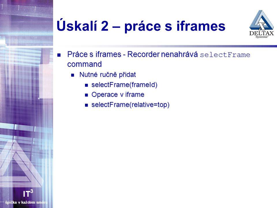 IT 3 špička v každém směru Úskalí 2 – práce s iframes Práce s iframes - Recorder nenahrává selectFrame command Práce s iframes - Recorder nenahrává selectFrame command Nutné ručně přidat Nutné ručně přidat selectFrame(frameId) selectFrame(frameId) Operace v iframe Operace v iframe selectFrame(relative=top) selectFrame(relative=top)