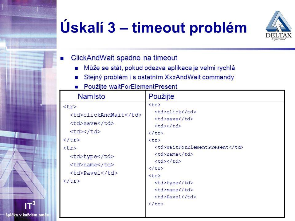 IT 3 špička v každém směru Úskalí 3 – timeout problém ClickAndWait spadne na timeout ClickAndWait spadne na timeout Může se stát, pokud odezva aplikace je velmi rychlá Může se stát, pokud odezva aplikace je velmi rychlá Stejný problém i s ostatním XxxAndWait commandy Stejný problém i s ostatním XxxAndWait commandy Použijte waitForElementPresent Použijte waitForElementPresent NamístoPoužijte <tr> clickAndWait clickAndWait save save </tr><tr> type type name name Pavel Pavel </tr> <tr> click click save save </tr><tr> waitForElementPresent waitForElementPresent name name </tr><tr> type type name name Pavel Pavel </tr>