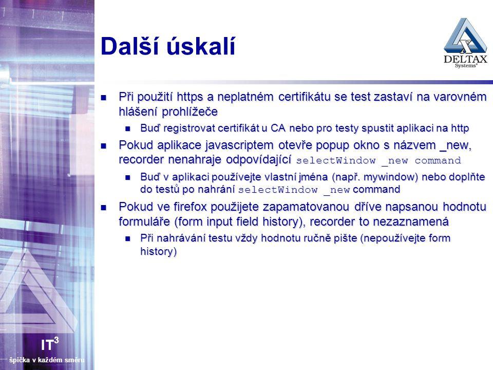 IT 3 špička v každém směru Další úskalí Při použití https a neplatném certifikátu se test zastaví na varovném hlášení prohlížeče Při použití https a neplatném certifikátu se test zastaví na varovném hlášení prohlížeče Buď registrovat certifikát u CA nebo pro testy spustit aplikaci na http Buď registrovat certifikát u CA nebo pro testy spustit aplikaci na http Pokud aplikace javascriptem otevře popup okno s názvem _new, recorder nenahraje odpovídající selectWindow _new command Pokud aplikace javascriptem otevře popup okno s názvem _new, recorder nenahraje odpovídající selectWindow _new command Buď v aplikaci používejte vlastní jména (např.