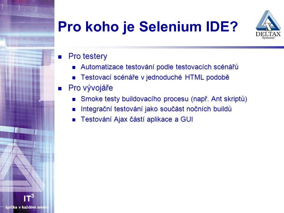 IT 3 špička v každém směru Pro koho je Selenium IDE? Pro testery Pro testery Automatizace testování podle testovacích scénářů Automatizace testování p
