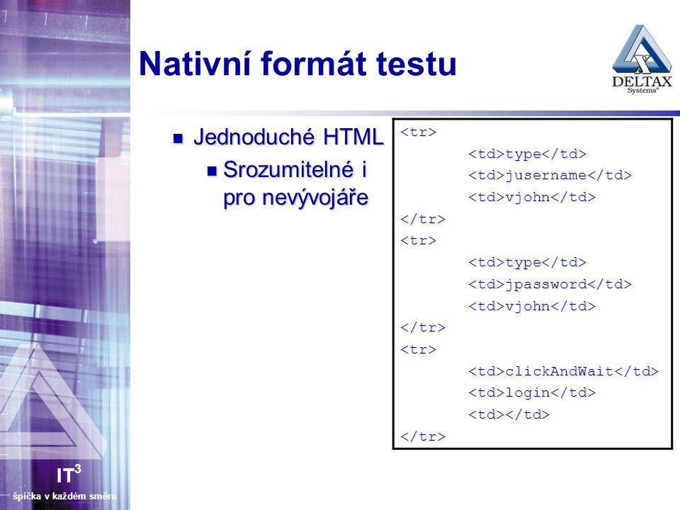 IT 3 špička v každém směru Nativní formát testu Jednoduché HTML Jednoduché HTML Srozumitelné i pro nevývojáře Srozumitelné i pro nevývojáře <tr><td>ty