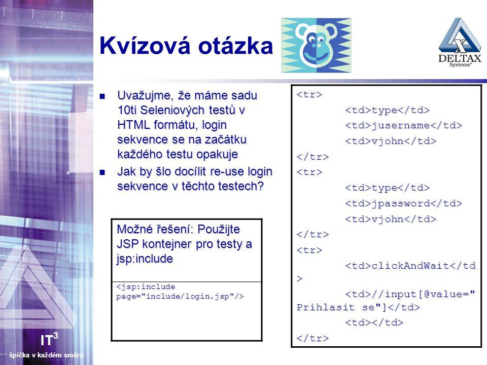 IT 3 špička v každém směru Kvízová otázka Uvažujme, že máme sadu 10ti Seleniových testů v HTML formátu, login sekvence se na začátku každého testu opakuje Uvažujme, že máme sadu 10ti Seleniových testů v HTML formátu, login sekvence se na začátku každého testu opakuje Jak by šlo docílit re-use login sekvence v těchto testech.