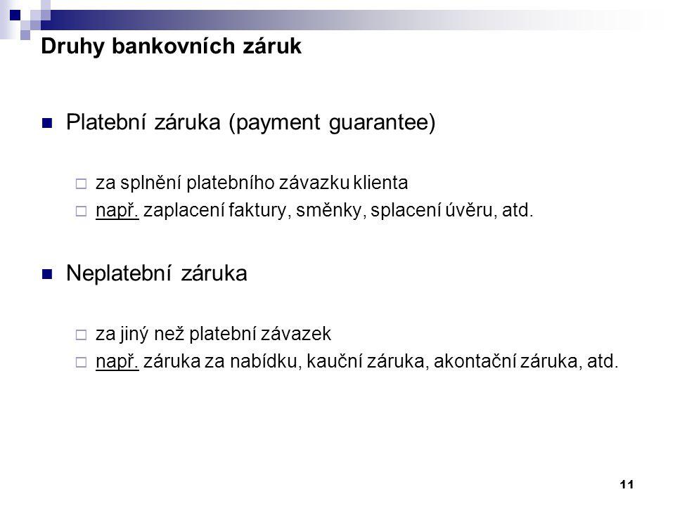 11 Platební záruka (payment guarantee)  za splnění platebního závazku klienta  např. zaplacení faktury, směnky, splacení úvěru, atd. Neplatební záru