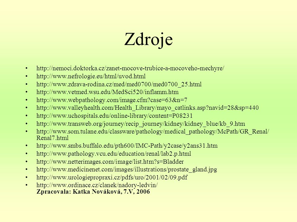 Zdroje http://nemoci.doktorka.cz/zanet-mocove-trubice-a-mocoveho-mechyre/ http://www.nefrologie.eu/html/uvod.html http://www.zdrava-rodina.cz/med/med0700/med0700_25.html http://www.vetmed.wsu.edu/MedSci520/inflamm.htm http://www.webpathology.com/image.cfm?case=63&n=7 http://www.valleyhealth.com/Health_Library/mayo_catlinks.asp?navid=28&sp=440 http://www.uchospitals.edu/online-library/content=P08231 http://www.transweb.org/journey/recip_journey/kidney/kidney_blue/kb_9.htm http://www.som.tulane.edu/classware/pathology/medical_pathology/McPath/GR_Renal/ Renal7.html http://www.smbs.buffalo.edu/pth600/IMC-Path/y2case/y2ans31.htm http://www.pathology.vcu.edu/education/renal/lab2.p.html http://www.netterimages.com/image/list.htm?s=Bladder http://www.medicinenet.com/images/illustrations/prostate_gland.jpg http://www.urologiepropraxi.cz/pdfs/uro/2001/02/09.pdf http://www.ordinace.cz/clanek/nadory-ledvin/ Zpracovala: Katka Nováková, 7.V, 2006