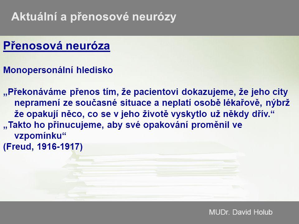 """MUDr. David Holub Aktuální a přenosové neurózy Přenosová neuróza Monopersonální hledisko """"Překonáváme přenos tím, že pacientovi dokazujeme, že jeho ci"""