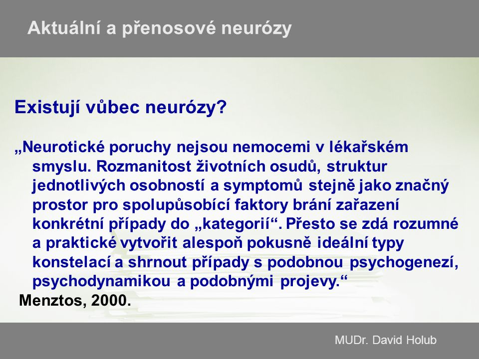 """MUDr. David Holub Aktuální a přenosové neurózy Existují vůbec neurózy? """"Neurotické poruchy nejsou nemocemi v lékařském smyslu. Rozmanitost životních o"""