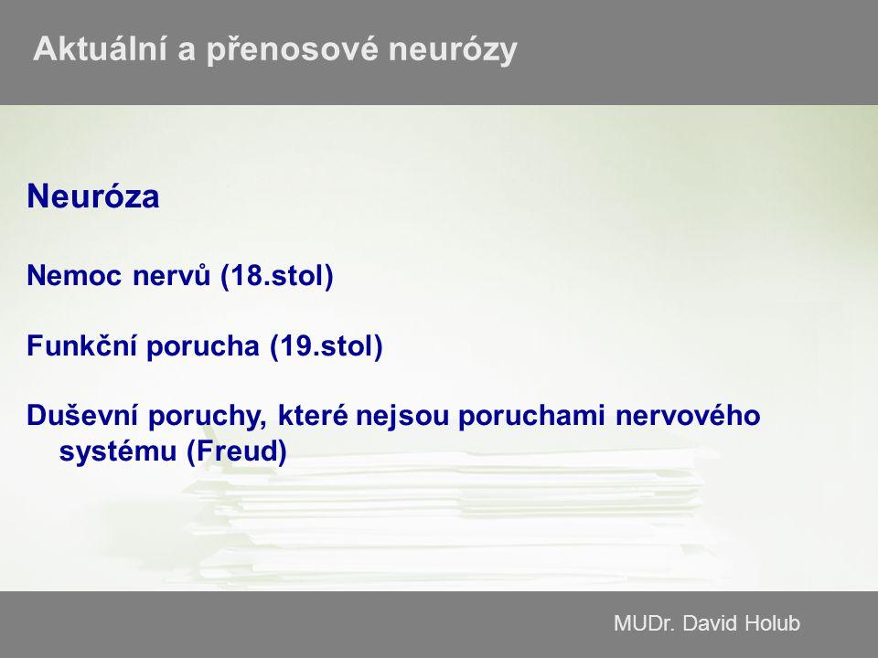 MUDr. David Holub Aktuální a přenosové neurózy Neuróza Nemoc nervů (18.stol) Funkční porucha (19.stol) Duševní poruchy, které nejsou poruchami nervové