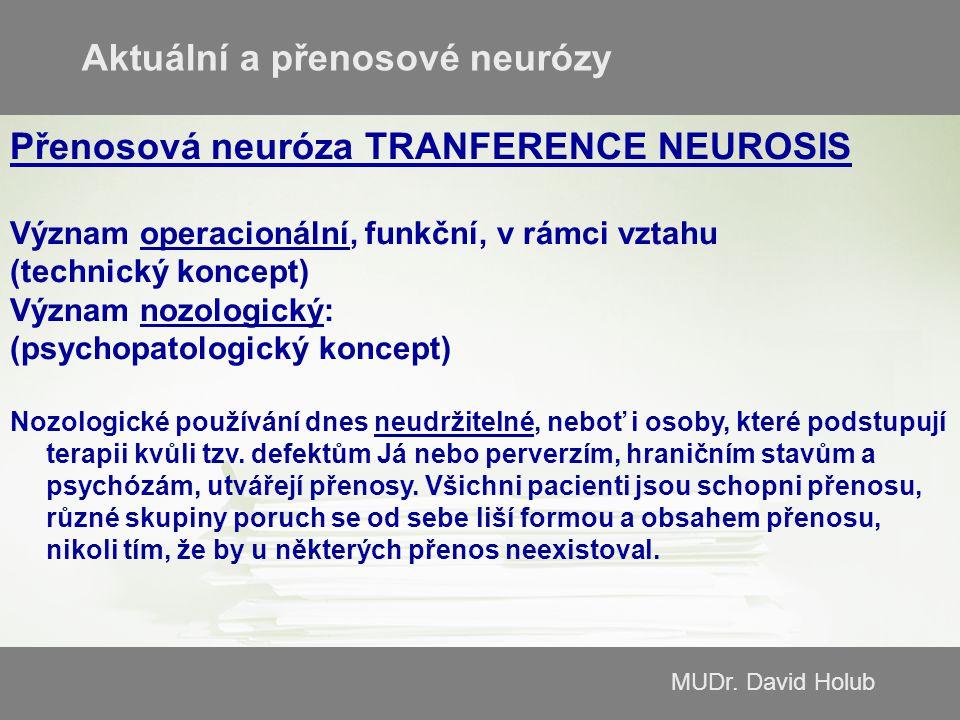 MUDr. David Holub Přenosová neuróza TRANFERENCE NEUROSIS Význam operacionální, funkční, v rámci vztahu (technický koncept) Význam nozologický: (psycho
