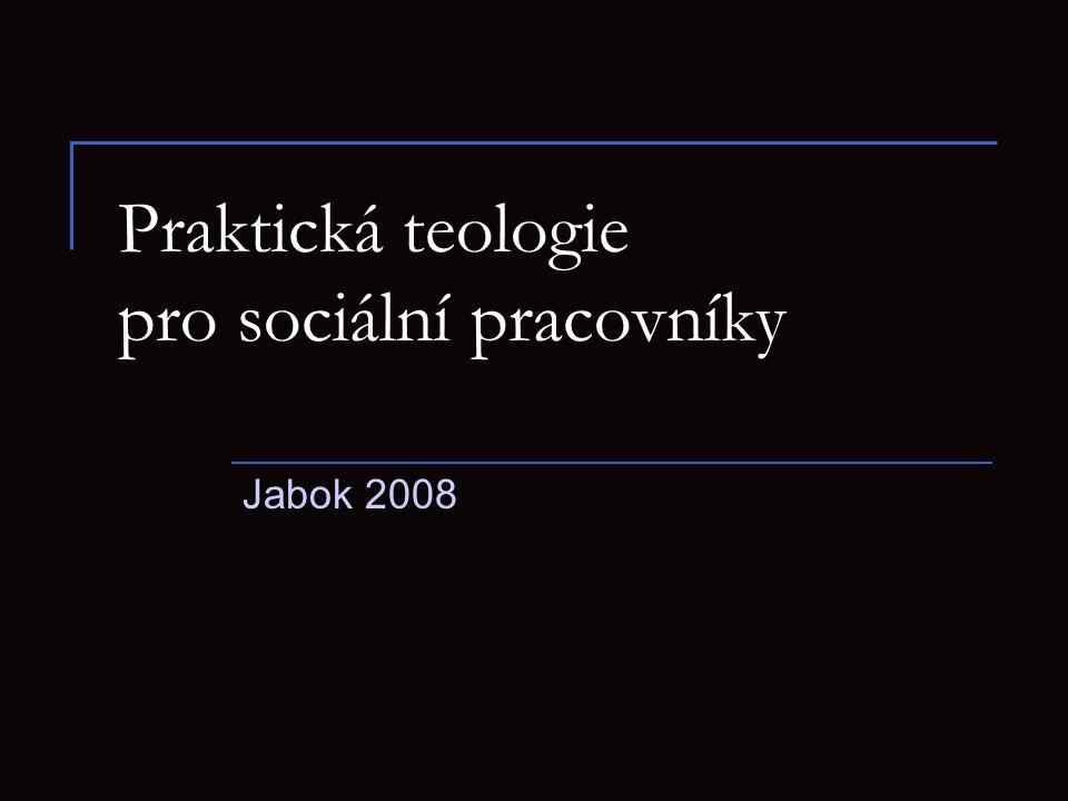 7 Praktická teologie pro sociální pracovníky.Jabok 2008 2 Obsah A Obecná část  1.
