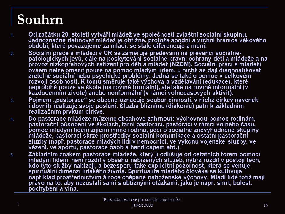 7 Praktická teologie pro sociální pracovníky. Jabok 2008 16 Souhrn 1. Od začátku 20. století vytváří mládež ve společnosti zvláštní sociální skupinu.