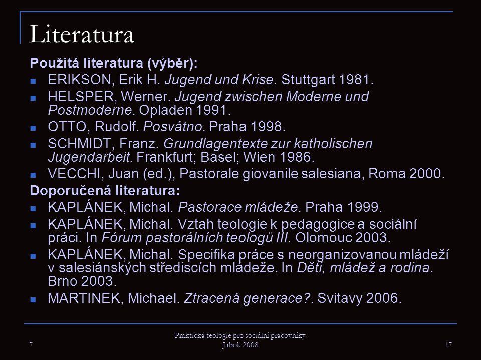 7 Praktická teologie pro sociální pracovníky. Jabok 2008 17 Literatura Použitá literatura (výběr): ERIKSON, Erik H. Jugend und Krise. Stuttgart 1981.