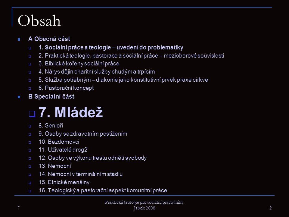 7 Praktická teologie pro sociální pracovníky. Jabok 2008 2 Obsah A Obecná část  1. Sociální práce a teologie – uvedení do problematiky  2. Praktická