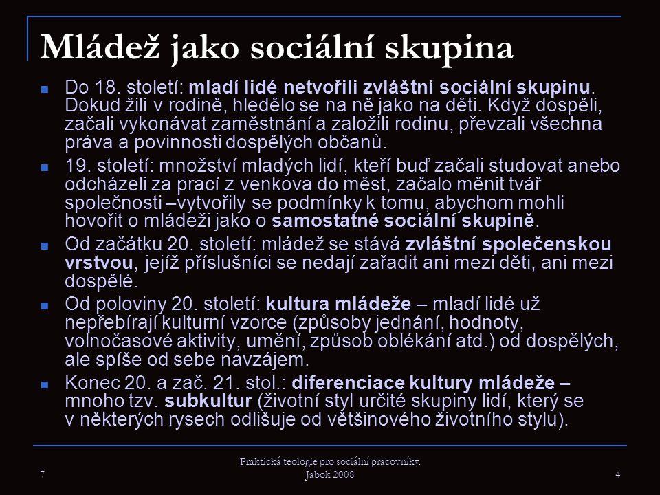 7 Praktická teologie pro sociální pracovníky. Jabok 2008 4 Mládež jako sociální skupina Do 18. století: mladí lidé netvořili zvláštní sociální skupinu