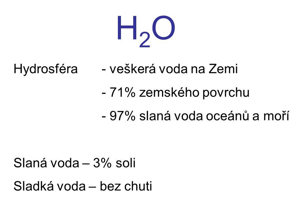 H2OH2O Hydrosféra - veškerá voda na Zemi - 71% zemského povrchu - 97% slaná voda oceánů a moří Slaná voda – 3% soli Sladká voda – bez chuti
