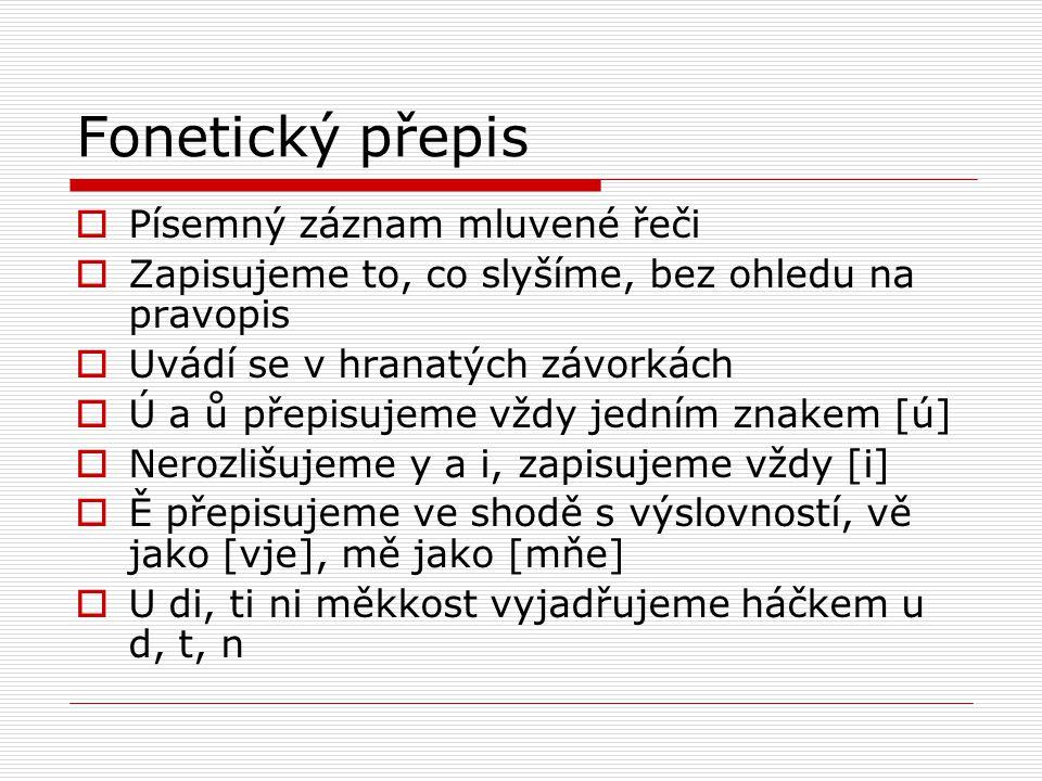 Fonetický přepis  Písemný záznam mluvené řeči  Zapisujeme to, co slyšíme, bez ohledu na pravopis  Uvádí se v hranatých závorkách  Ú a ů přepisujem