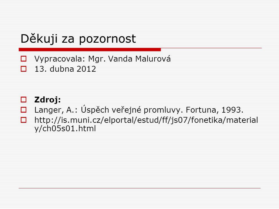 Děkuji za pozornost  Vypracovala: Mgr. Vanda Malurová  13. dubna 2012  Zdroj:  Langer, A.: Úspěch veřejné promluvy. Fortuna, 1993.  http://is.mun